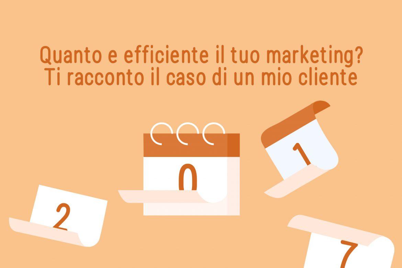 Quanto è efficiente il tuo marketing? Ti racconto il caso di un mio cliente