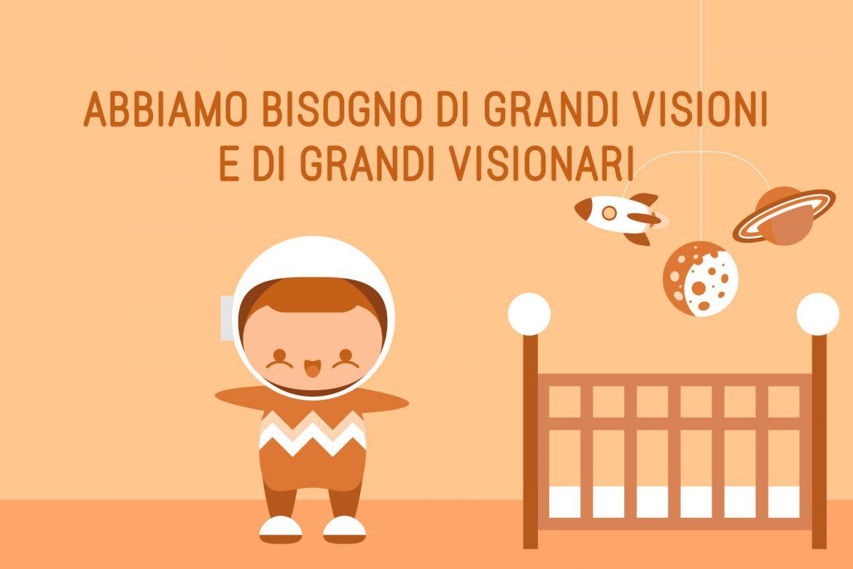 Abbiamo bisogno di grandi visioni e di grandi visionari!